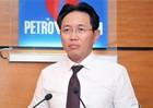 """Tổng Giám đốc PVN: Mô hình tập đoàn kinh tế phát triển quá """"nóng""""!"""